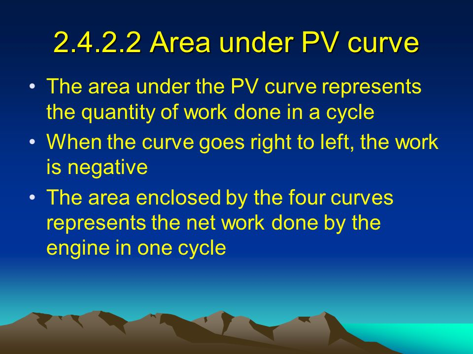 2.4.2.2 Area under PV curve The area under the PV curve represents the quantity of work done in a cycle When the curve goes right to left, the work is