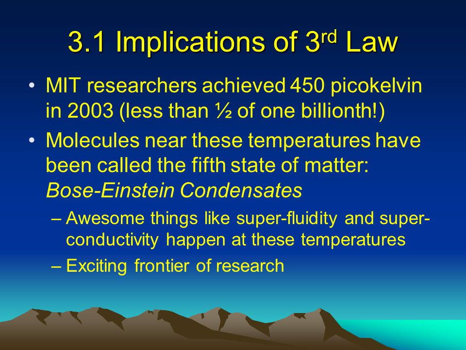 3.1 Implications of 3 rd Law MIT researchers achieved 450 picokelvin in 2003 (less than ½ of one billionth!) Molecules near these temperatures have be