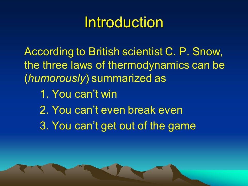 Introduction According to British scientist C. P. Snow, the three laws of thermodynamics can be (humorously) summarized as 1. You can't win 2. You can