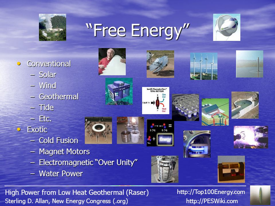 """""""Free Energy"""" Conventional Conventional –Solar –Wind –Geothermal –Tide –Etc. Exotic Exotic –Cold Fusion –Magnet Motors –Electromagnetic """"Over Unity"""" –"""