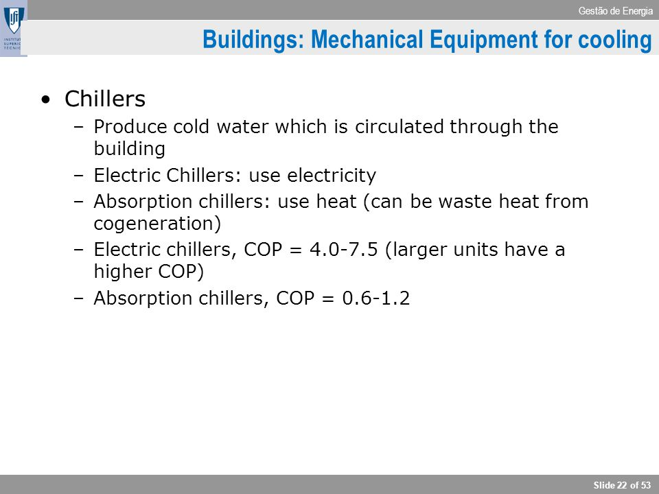 Gestão de Energia Slide 22 of 53 Buildings: Mechanical Equipment for cooling Chillers –Produce cold water which is circulated through the building –El