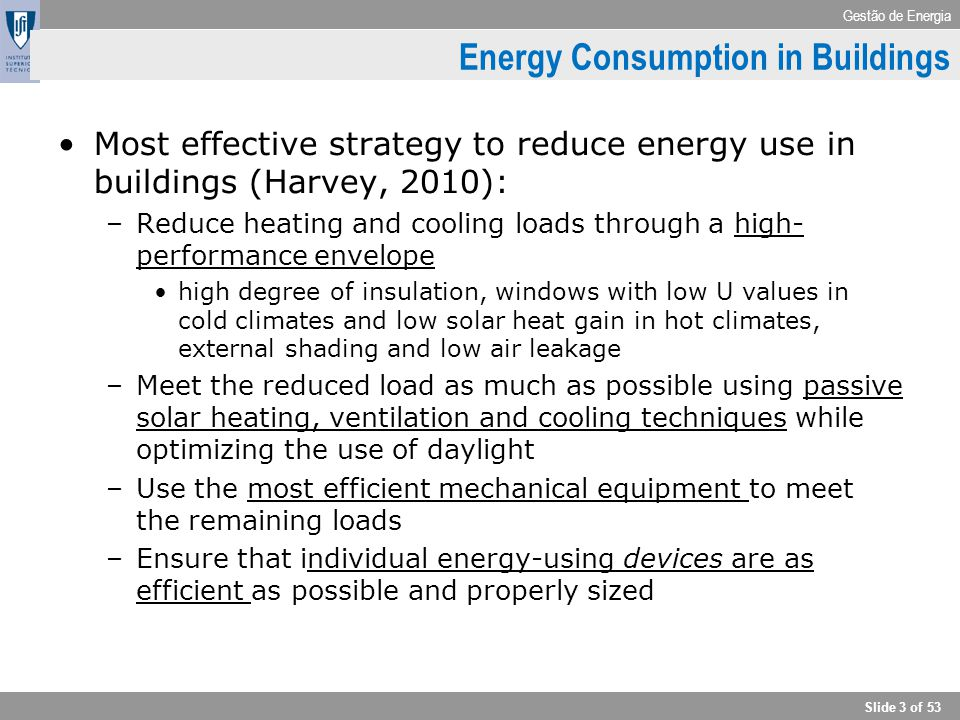 Gestão de Energia Slide 3 of 53 Energy Consumption in Buildings Most effective strategy to reduce energy use in buildings (Harvey, 2010): –Reduce heat