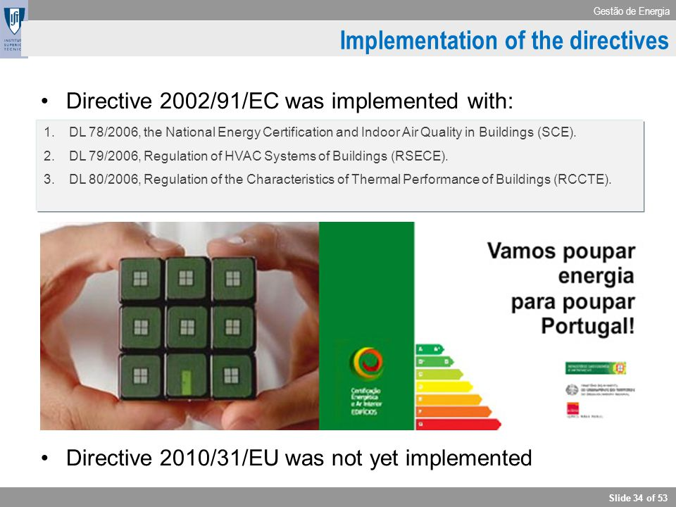 Gestão de Energia Slide 34 of 53 Implementation of the directives Directive 2002/91/EC was implemented with: Directive 2010/31/EU was not yet implemen