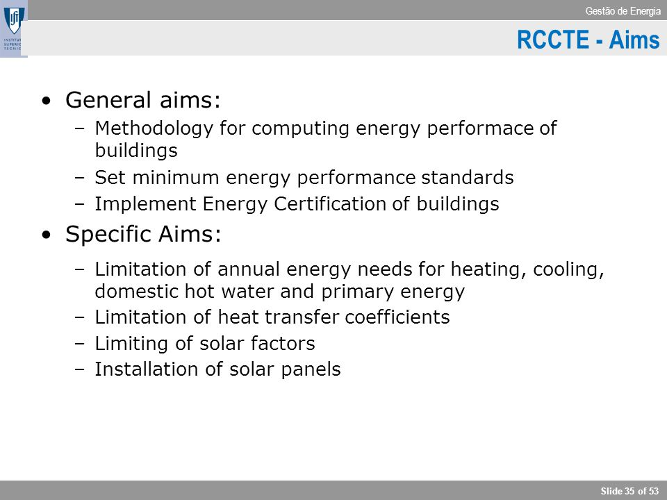 Gestão de Energia Slide 35 of 53 General aims: –Methodology for computing energy performace of buildings –Set minimum energy performance standards –Im