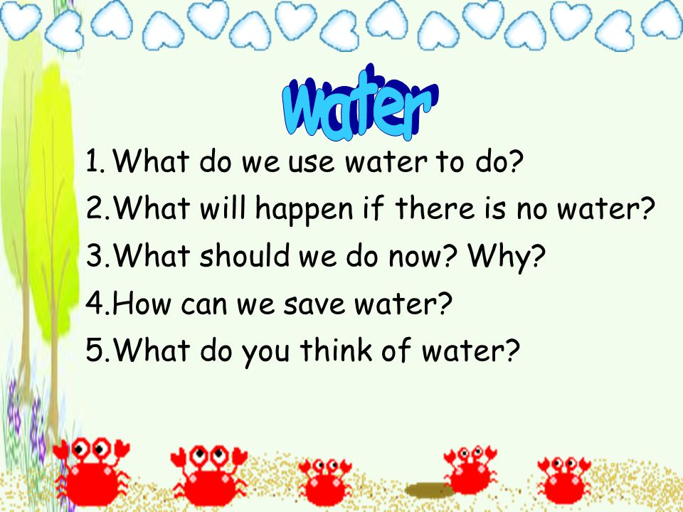 1.What do we use water to do. 2.What will happen if there is no water.