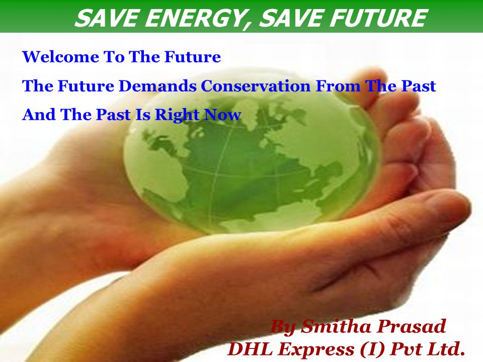 SAVE ENERGY, SAVE FUTURE By Smitha Prasad DHL Express (I) Pvt Ltd. Welcome To The Future The Future Demands Conservation From The Past And The Past Is