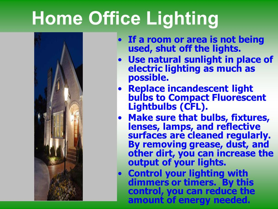 Home Office Lighting If a room or area is not being used, shut off the lights. Use natural sunlight in place of electric lighting as much as possible.