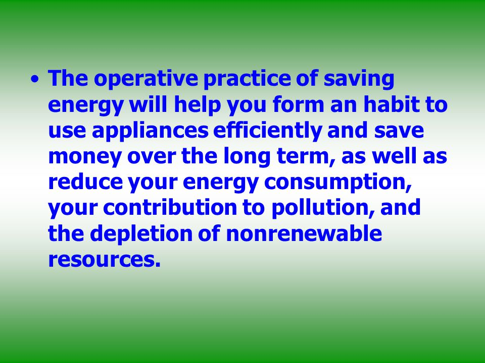 The operative practice of saving energy will help you form an habit to use appliances efficiently and save money over the long term, as well as reduce