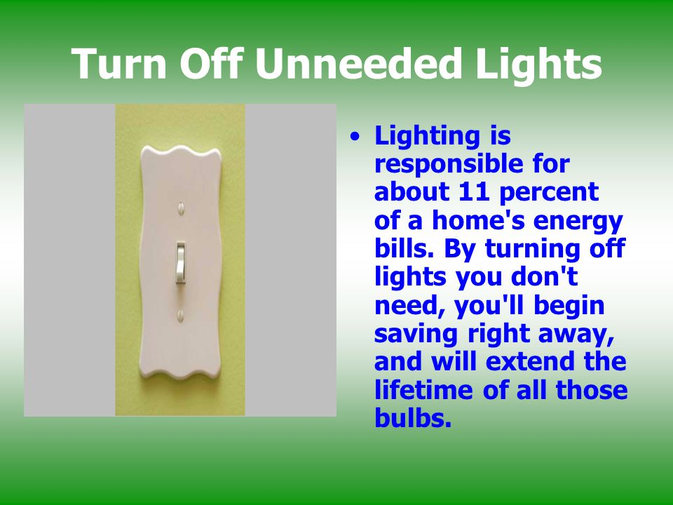Turn Off Unneeded Lights Lighting is responsible for about 11 percent of a home's energy bills. By turning off lights you don't need, you'll begin sav