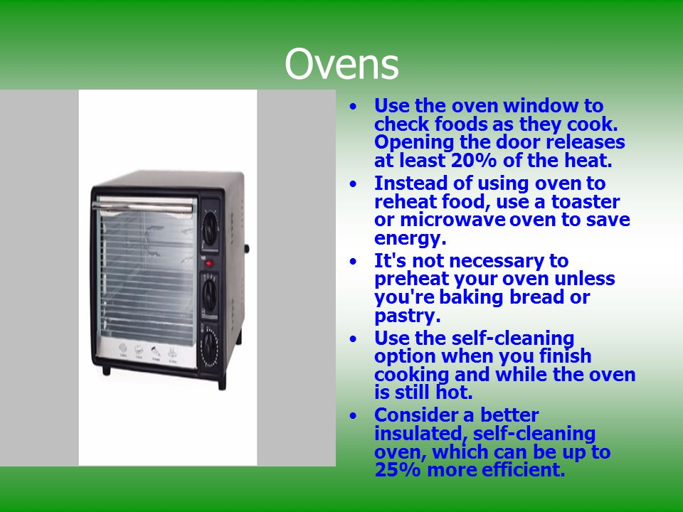 Ovens Use the oven window to check foods as they cook. Opening the door releases at least 20% of the heat. Instead of using oven to reheat food, use a