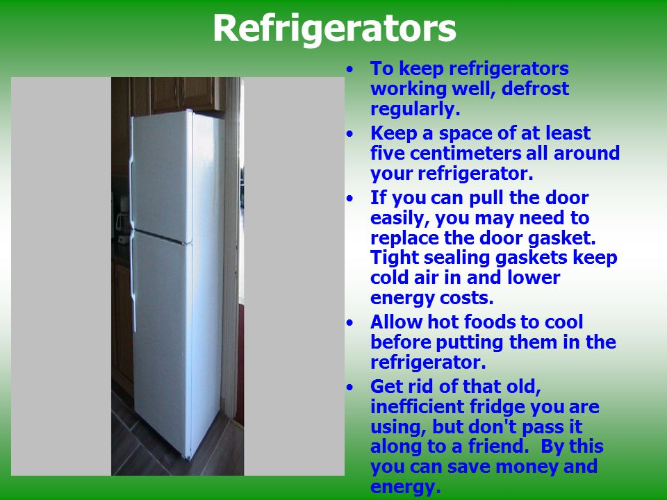 Refrigerators To keep refrigerators working well, defrost regularly. Keep a space of at least five centimeters all around your refrigerator. If you ca