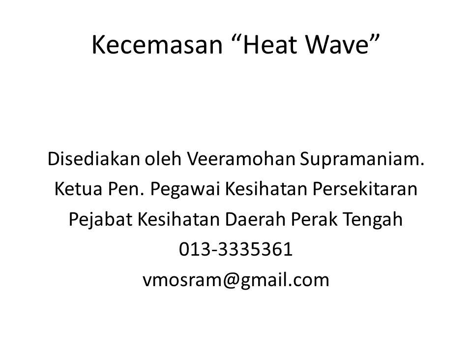 """Kecemasan """"Heat Wave"""" Disediakan oleh Veeramohan Supramaniam. Ketua Pen. Pegawai Kesihatan Persekitaran Pejabat Kesihatan Daerah Perak Tengah 013-3335"""