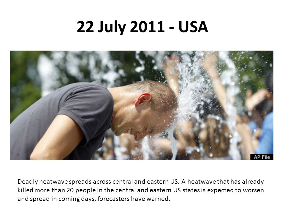 22 July 2011 - USA Deadly heatwave spreads across central and eastern US. A heatwave that has already killed more than 20 people in the central and ea