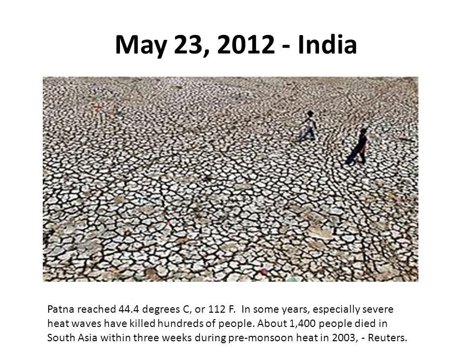 May 23, 2012 - India Patna reached 44.4 degrees C, or 112 F. In some years, especially severe heat waves have killed hundreds of people. About 1,400 p