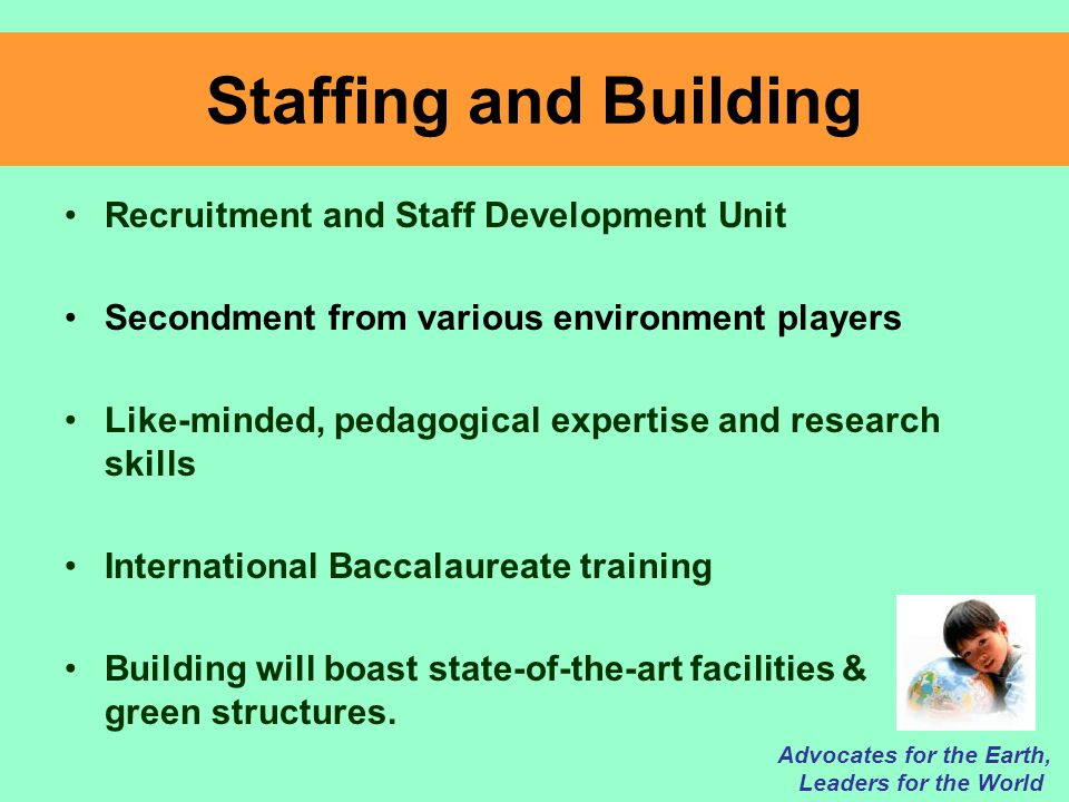 Staffing and Building Recruitment and Staff Development Unit Secondment from various environment players Like-minded, pedagogical expertise and research skills International Baccalaureate training Building will boast state-of-the-art facilities & green structures.