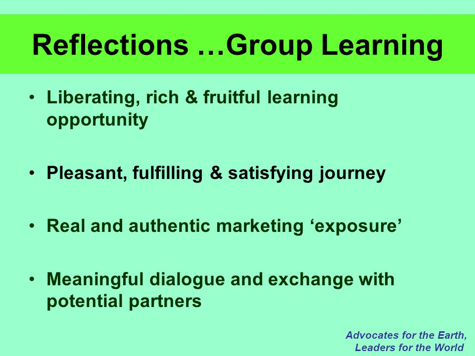 Reflections …Group Learning Liberating, rich & fruitful learning opportunity Pleasant, fulfilling & satisfying journey Real and authentic marketing 'exposure' Meaningful dialogue and exchange with potential partners Advocates for the Earth, Leaders for the World