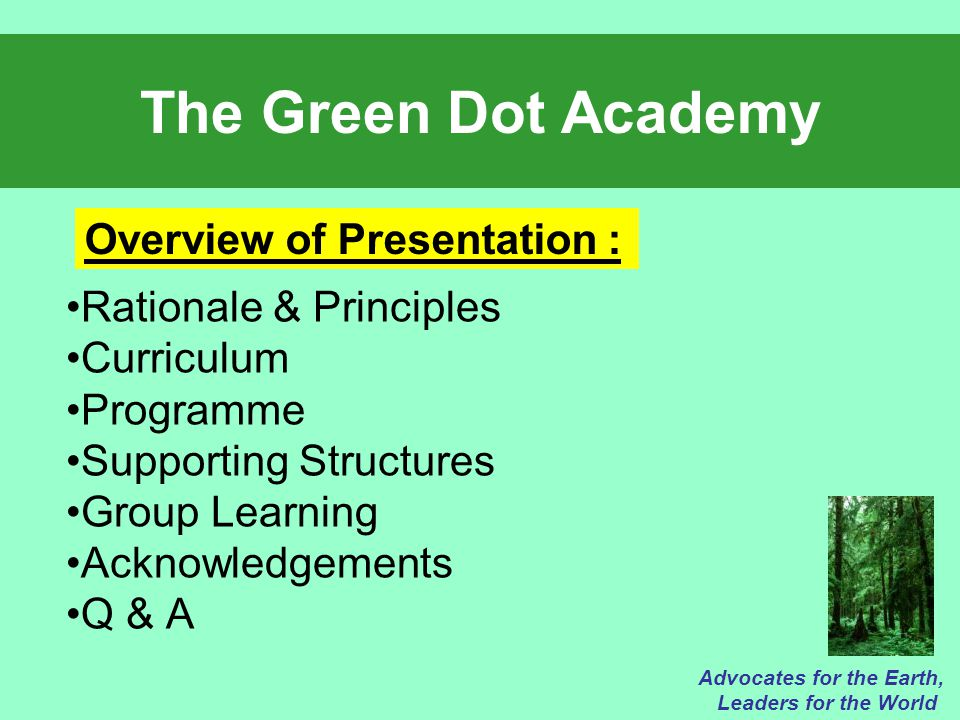 The Green Dot Academy Rationale & Principles Curriculum Programme Supporting Structures Group Learning Acknowledgements Q & A Advocates for the Earth, Leaders for the World Overview of Presentation :