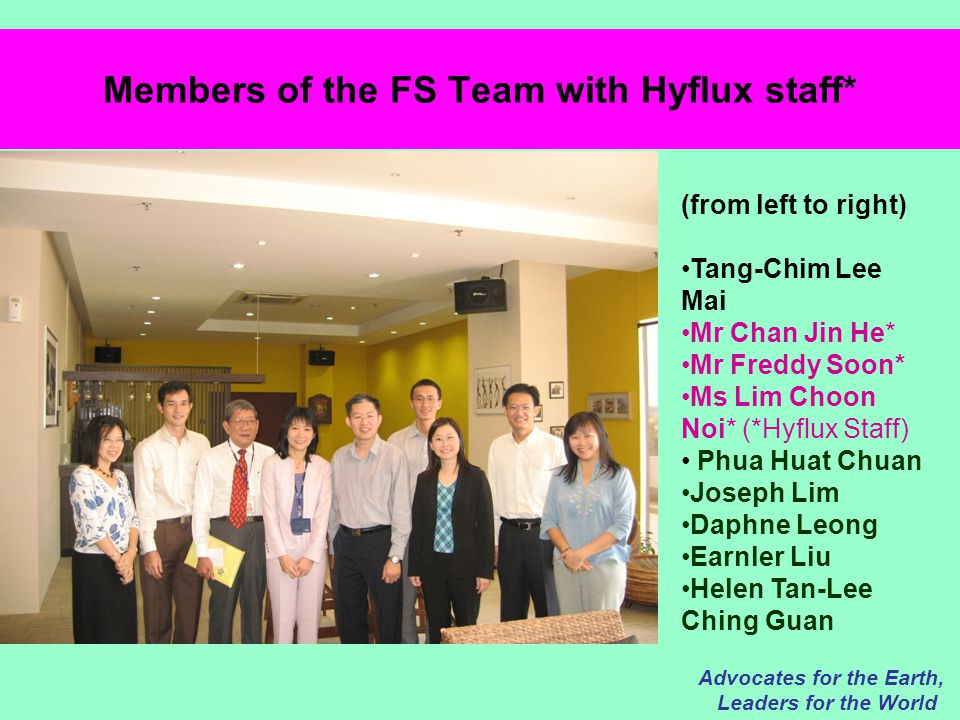 Members of the FS Team with Hyflux staff* Advocates for the Earth, Leaders for the World (from left to right) Tang-Chim Lee Mai Mr Chan Jin He* Mr Freddy Soon* Ms Lim Choon Noi* (*Hyflux Staff) Phua Huat Chuan Joseph Lim Daphne Leong Earnler Liu Helen Tan-Lee Ching Guan