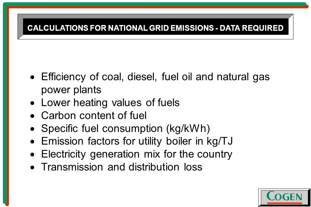 CALCULATIONS FOR NATIONAL GRID EMISSIONS - DATA REQUIRED  Efficiency of coal, diesel, fuel oil and natural gas power plants  Lower heating values of fuels  Carbon content of fuel  Specific fuel consumption (kg/kWh)  Emission factors for utility boiler in kg/TJ  Electricity generation mix for the country  Transmission and distribution loss
