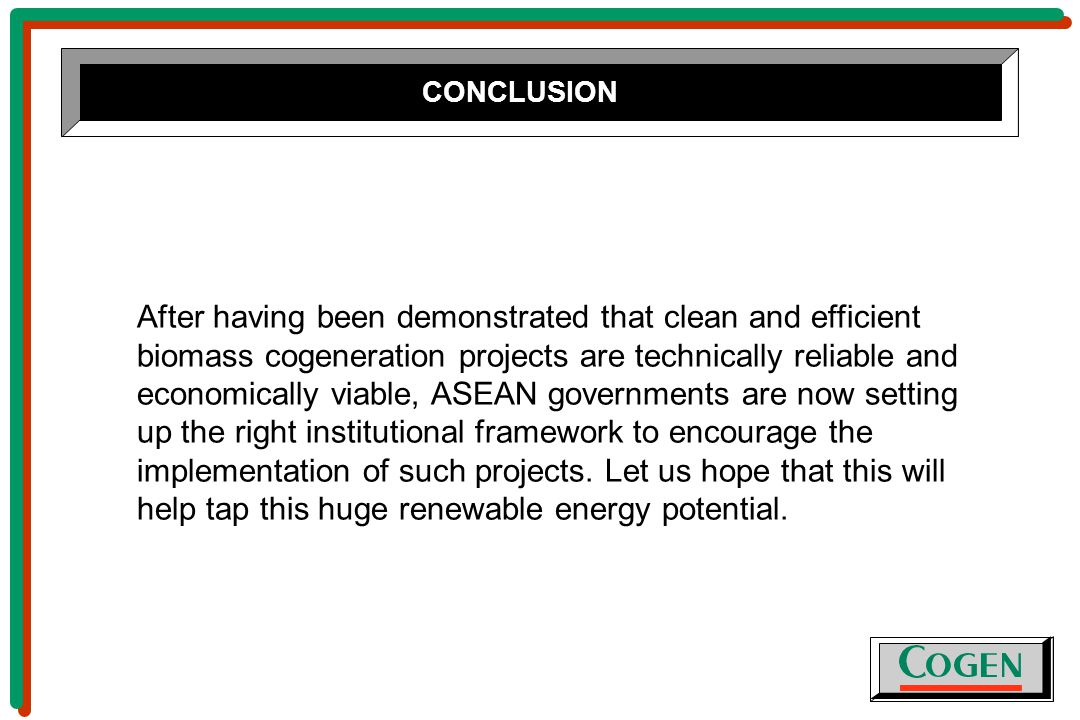 After having been demonstrated that clean and efficient biomass cogeneration projects are technically reliable and economically viable, ASEAN governments are now setting up the right institutional framework to encourage the implementation of such projects.