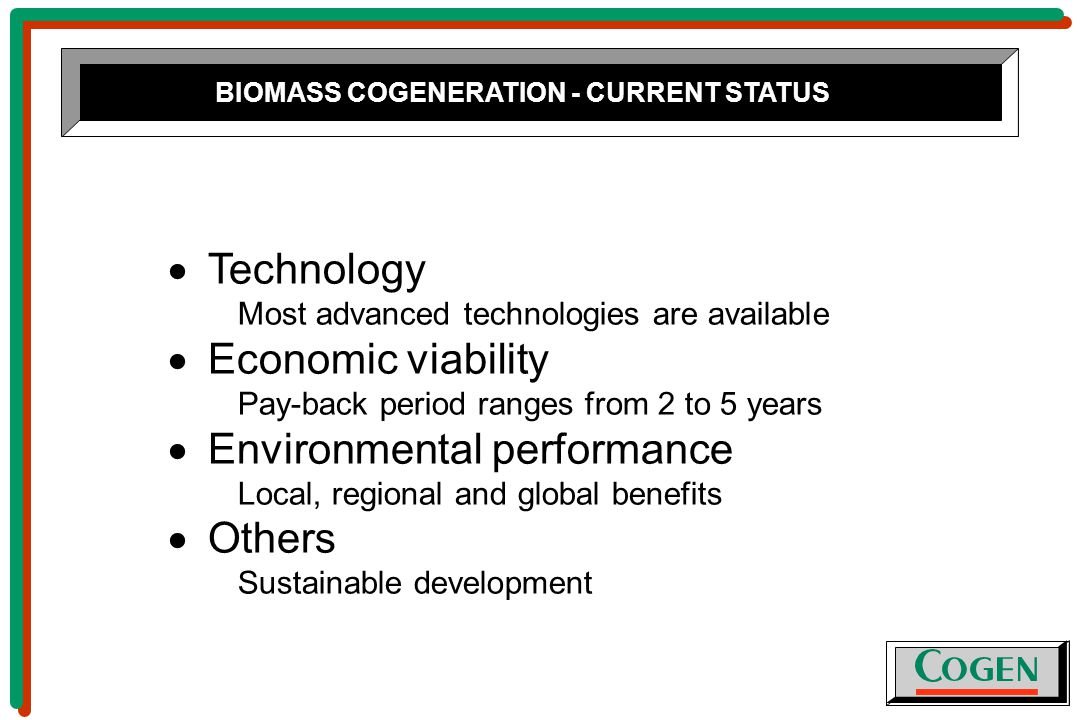 BIOMASS COGENERATION - CURRENT STATUS  Technology Most advanced technologies are available  Economic viability Pay-back period ranges from 2 to 5 years  Environmental performance Local, regional and global benefits  Others Sustainable development