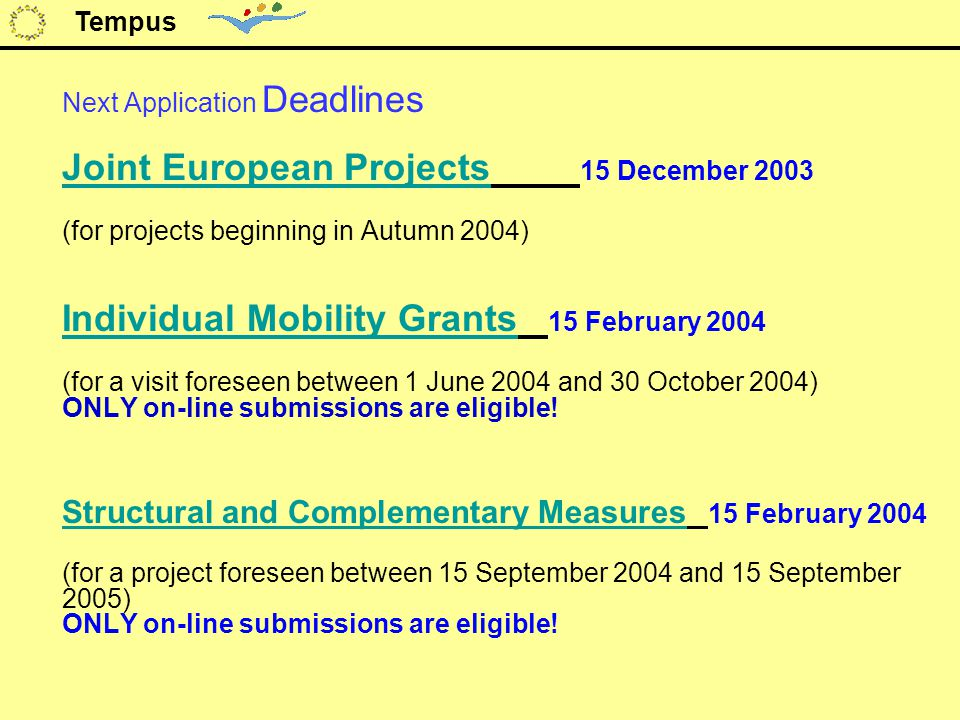 Next Application Deadlines Joint European Projects Joint European Projects 15 December 2003 (for projects beginning in Autumn 2004) Individual Mobility Grants Individual Mobility Grants 15 February 2004 (for a visit foreseen between 1 June 2004 and 30 October 2004) ONLY on-line submissions are eligible.