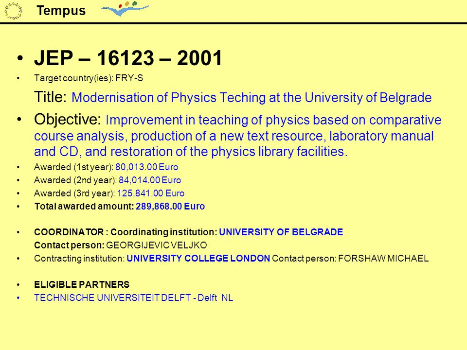 JEP – 16123 – 2001 Target country(ies): FRY-S Title: Modernisation of Physics Teching at the University of Belgrade Objective: Improvement in teaching of physics based on comparative course analysis, production of a new text resource, laboratory manual and CD, and restoration of the physics library facilities.
