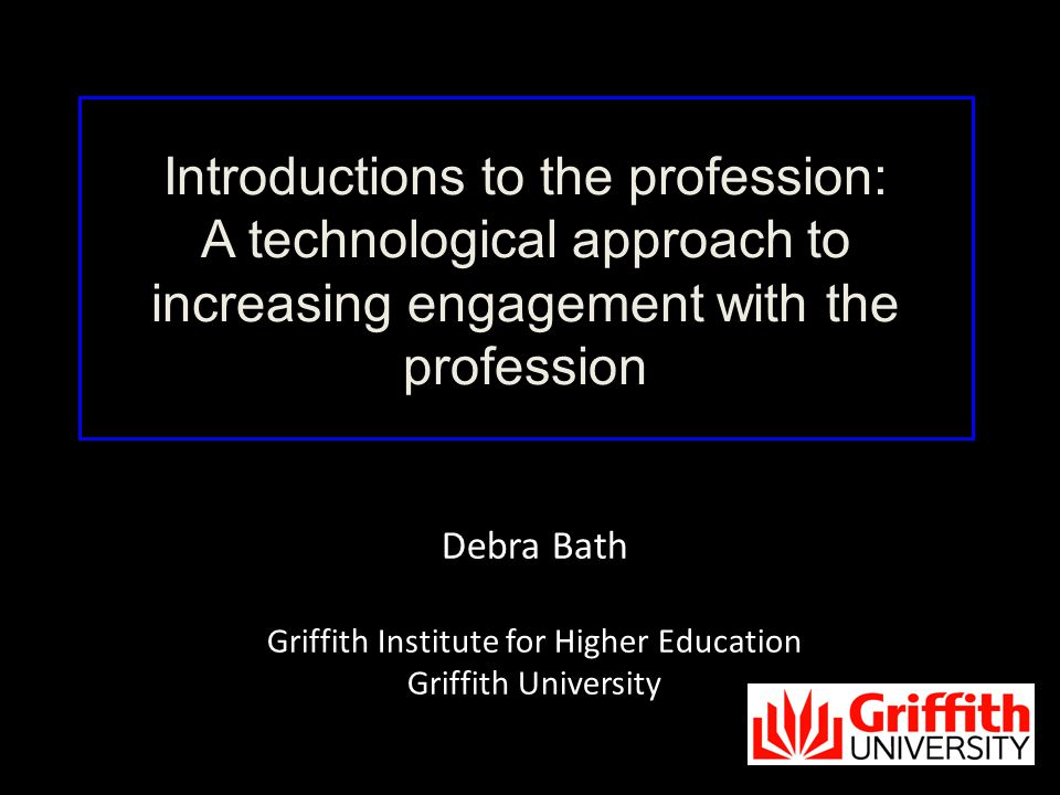 Debra Bath Griffith Institute for Higher Education Griffith University Introductions to the profession: A technological approach to increasing engagement with the profession