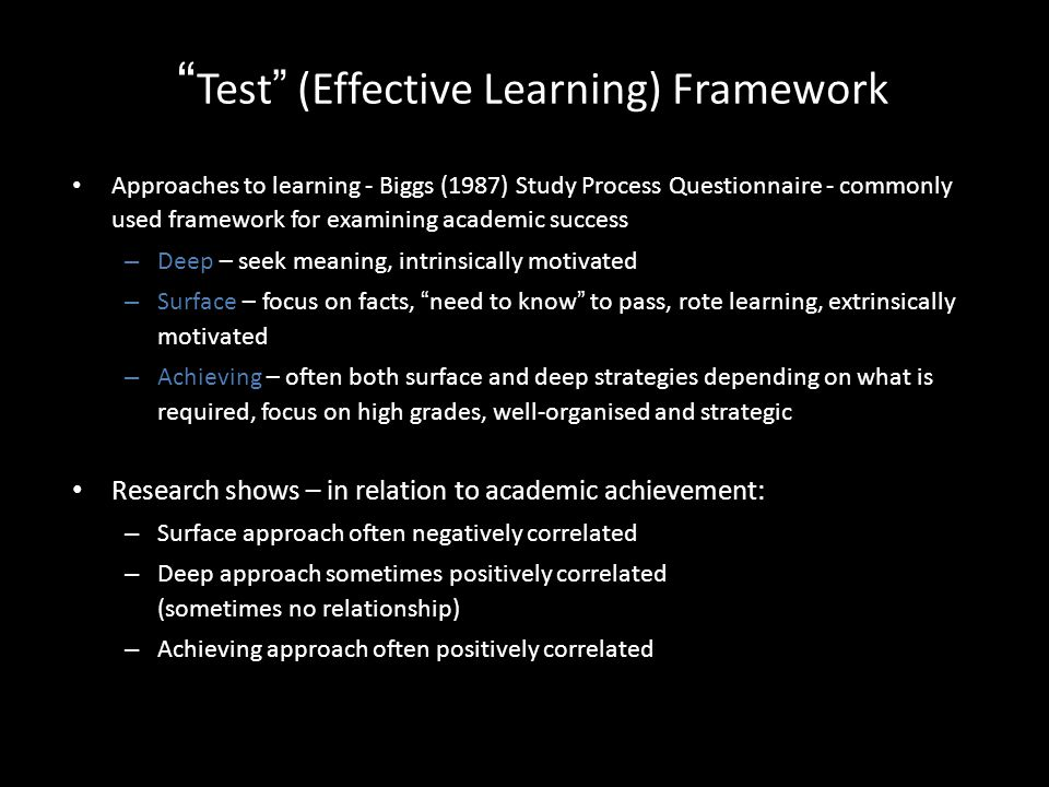 Test (Effective Learning) Framework Approaches to learning - Biggs (1987) Study Process Questionnaire - commonly used framework for examining academic success – Deep – seek meaning, intrinsically motivated – Surface – focus on facts, need to know to pass, rote learning, extrinsically motivated – Achieving – often both surface and deep strategies depending on what is required, focus on high grades, well-organised and strategic Research shows – in relation to academic achievement: – Surface approach often negatively correlated – Deep approach sometimes positively correlated (sometimes no relationship) – Achieving approach often positively correlated
