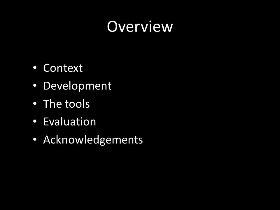 Overview Context Development The tools Evaluation Acknowledgements
