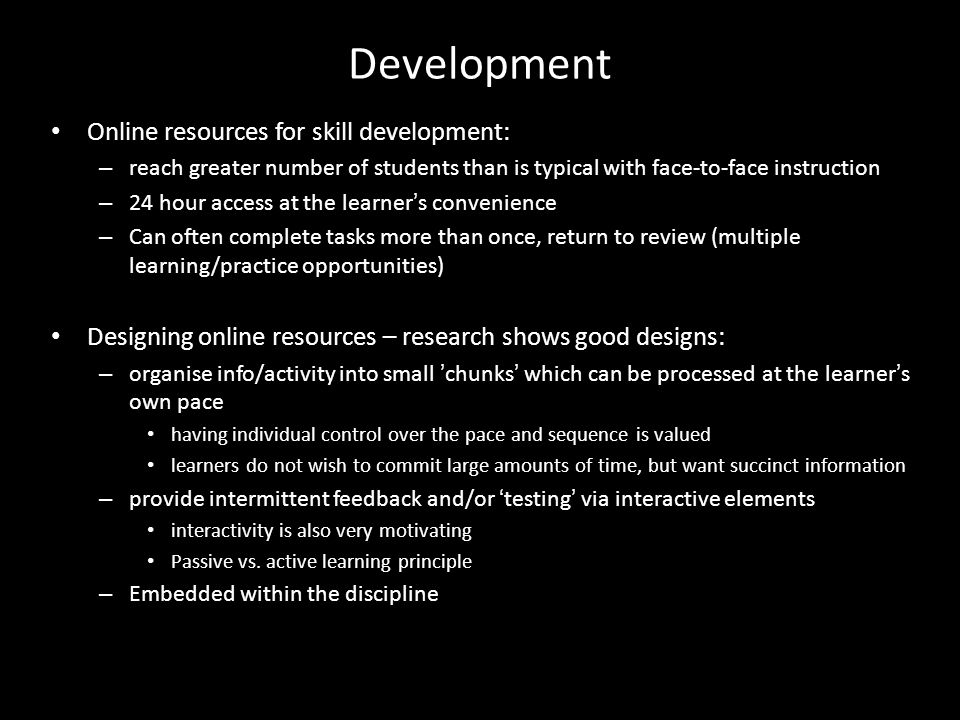 Development Online resources for skill development: – reach greater number of students than is typical with face-to-face instruction – 24 hour access at the learner ' s convenience – Can often complete tasks more than once, return to review (multiple learning/practice opportunities) Designing online resources – research shows good designs: – organise info/activity into small ' chunks ' which can be processed at the learner ' s own pace having individual control over the pace and sequence is valued learners do not wish to commit large amounts of time, but want succinct information – provide intermittent feedback and/or ' testing ' via interactive elements interactivity is also very motivating Passive vs.