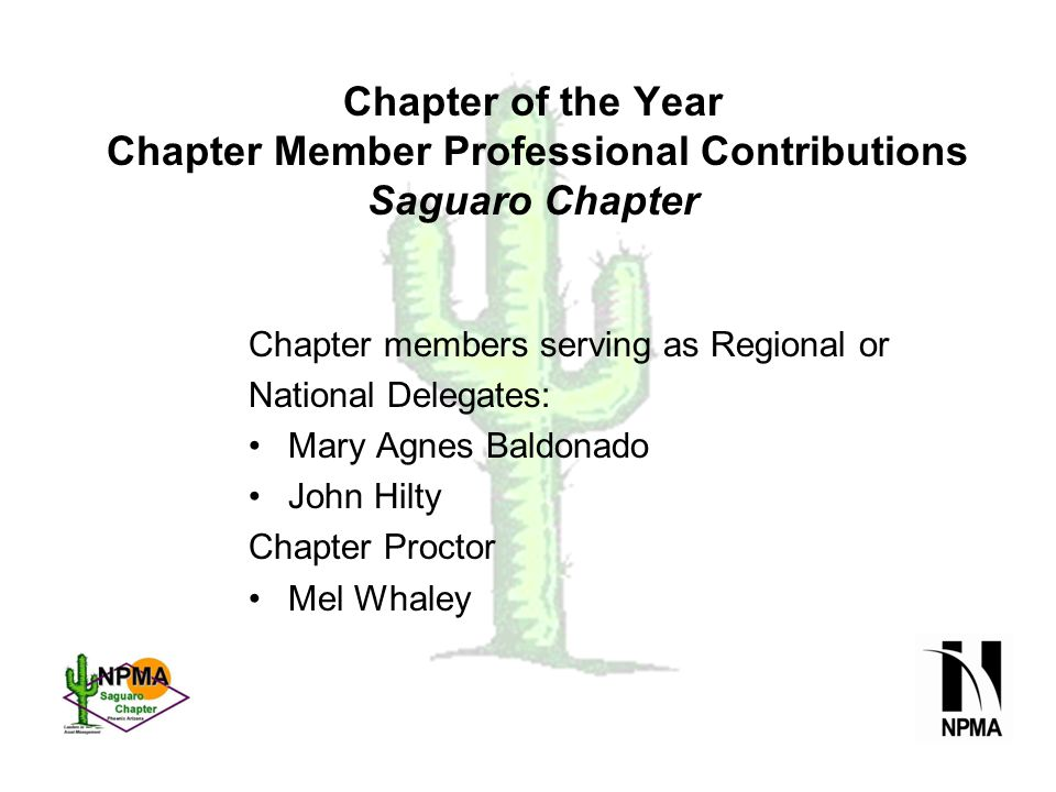 Chapter of the Year Chapter Member Professional Contributions Saguaro Chapter Chapter members serving as Regional or National Delegates: Mary Agnes Baldonado John Hilty Chapter Proctor Mel Whaley