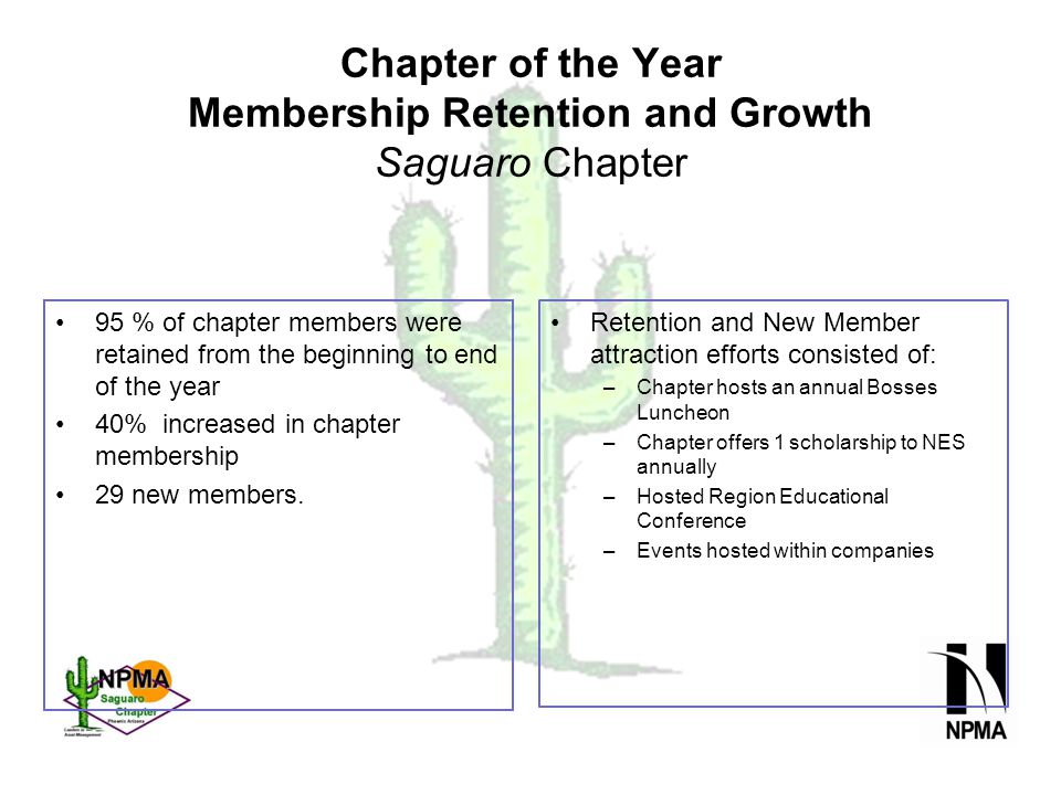Chapter of the Year Membership Retention and Growth Saguaro Chapter 95 % of chapter members were retained from the beginning to end of the year 40% increased in chapter membership 29 new members.
