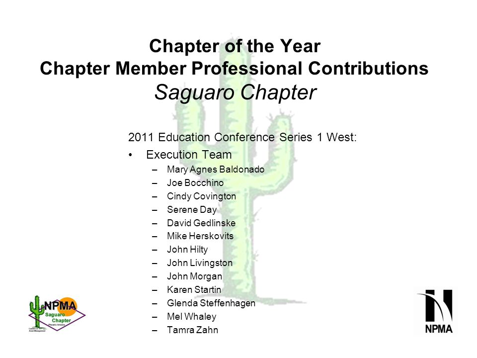 Chapter of the Year Chapter Member Professional Contributions Saguaro Chapter 2011 Education Conference Series 1 West: Execution Team –Mary Agnes Baldonado –Joe Bocchino –Cindy Covington –Serene Day –David Gedlinske –Mike Herskovits –John Hilty –John Livingston –John Morgan –Karen Startin –Glenda Steffenhagen –Mel Whaley –Tamra Zahn