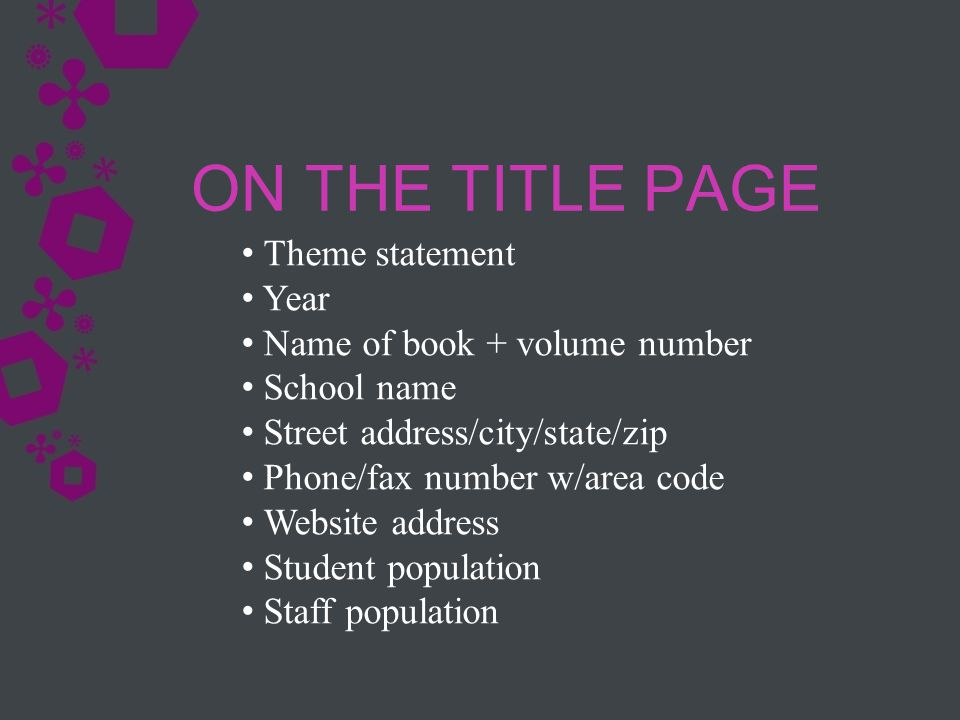 ON THE TITLE PAGE Theme statement Year Name of book + volume number School name Street address/city/state/zip Phone/fax number w/area code Website address Student population Staff population