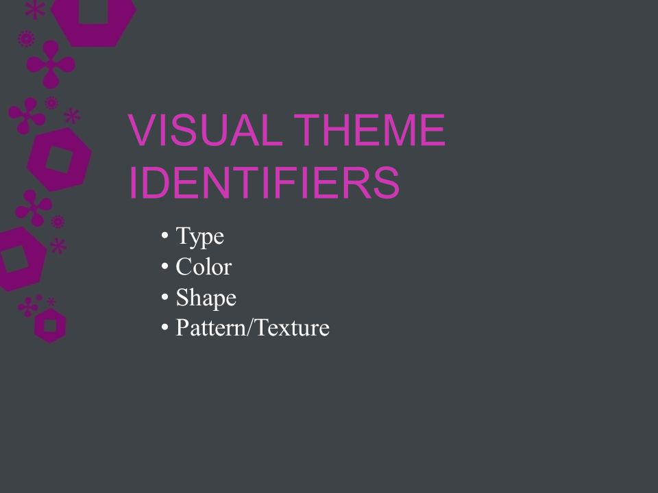 Type Color Shape Pattern/Texture VISUAL THEME IDENTIFIERS