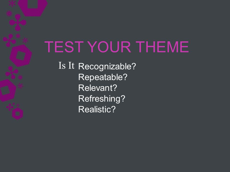 TEST YOUR THEME Recognizable? Repeatable? Relevant? Refreshing? Realistic? Is It