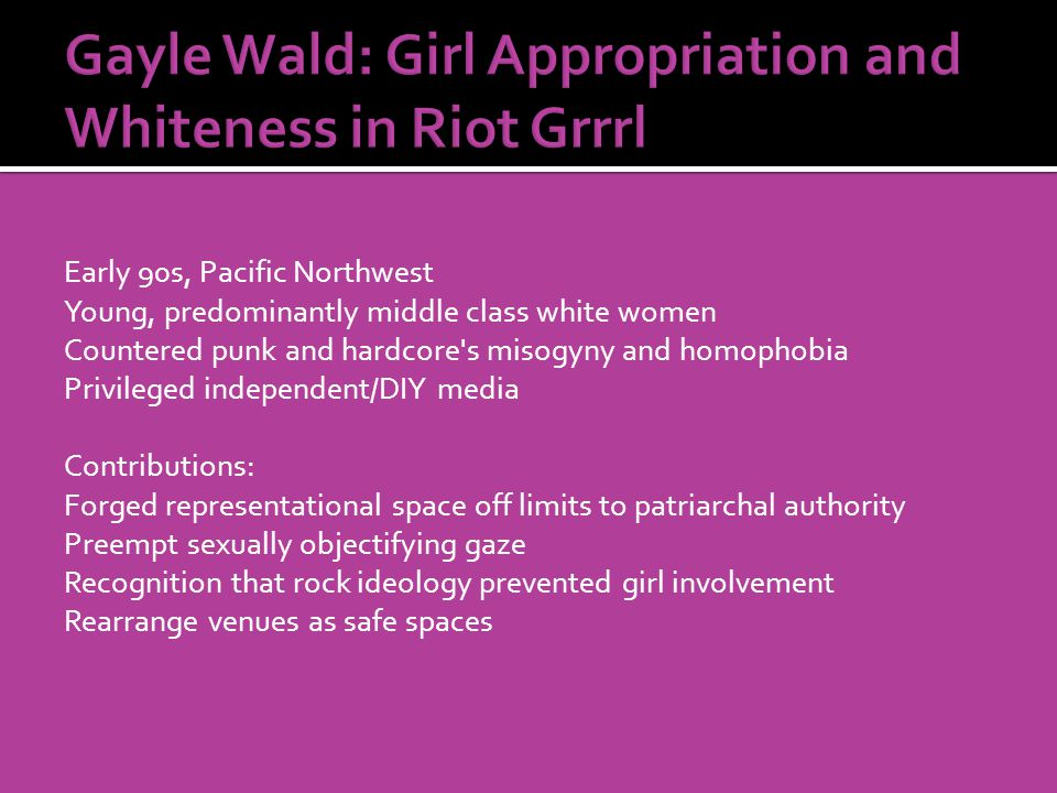 Early 90s, Pacific Northwest Young, predominantly middle class white women Countered punk and hardcore s misogyny and homophobia Privileged independent/DIY media Contributions: Forged representational space off limits to patriarchal authority Preempt sexually objectifying gaze Recognition that rock ideology prevented girl involvement Rearrange venues as safe spaces