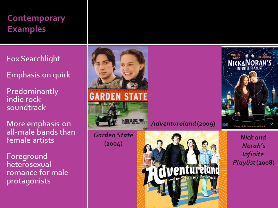 Contemporary Examples Fox Searchlight Emphasis on quirk Predominantly indie rock soundtrack More emphasis on all-male bands than female artists Foreground heterosexual romance for male protagonists Garden State (2004) Adventureland (2009) Nick and Norah's Infinite Playlist (2008)