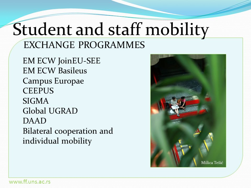 www.ff.uns.ac.rs Student and staff mobility EM ECW JoinEU-SEE EM ECW Basileus Campus Europae CEEPUS SIGMA Global UGRAD DAAD Bilateral cooperation and individual mobility EXCHANGE PROGRAMMES Milica Tešić