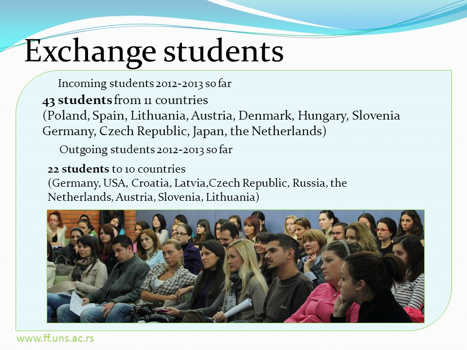 www.ff.uns.ac.rs Exchange students 43 students from 11 countries (Poland, Spain, Lithuania, Austria, Denmark, Hungary, Slovenia Germany, Czech Republic, Japan, the Netherlands) 22 students to 10 countries (Germany, USA, Croatia, Latvia,Czech Republic, Russia, the Netherlands, Austria, Slovenia, Lithuania) Outgoing students 2012-2013 so far Incoming students 2012-2013 so far