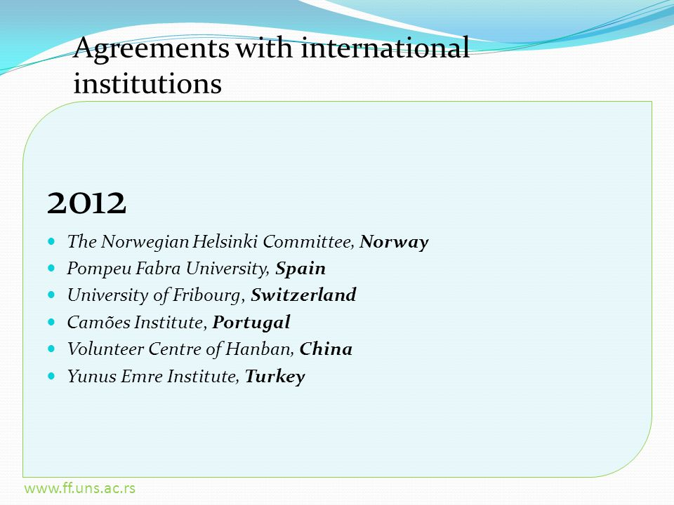 www.ff.uns.ac.rs Agreements with international institutions 2012 The Norwegian Helsinki Committee, Norway Pompeu Fabra University, Spain University of Fribourg, Switzerland Camões Institute, Portugal Volunteer Centre of Hanban, China Yunus Emre Institute, Turkey