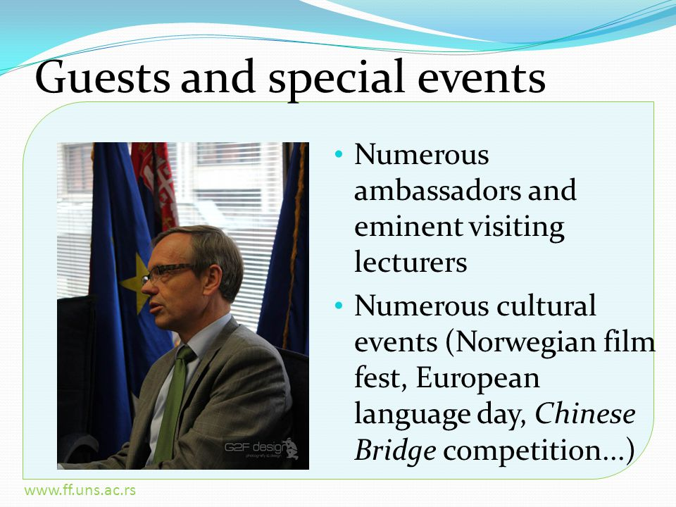 www.ff.uns.ac.rs Guests and special events Numerous ambassadors and eminent visiting lecturers Numerous cultural events (Norwegian film fest, European language day, Chinese Bridge competition...)