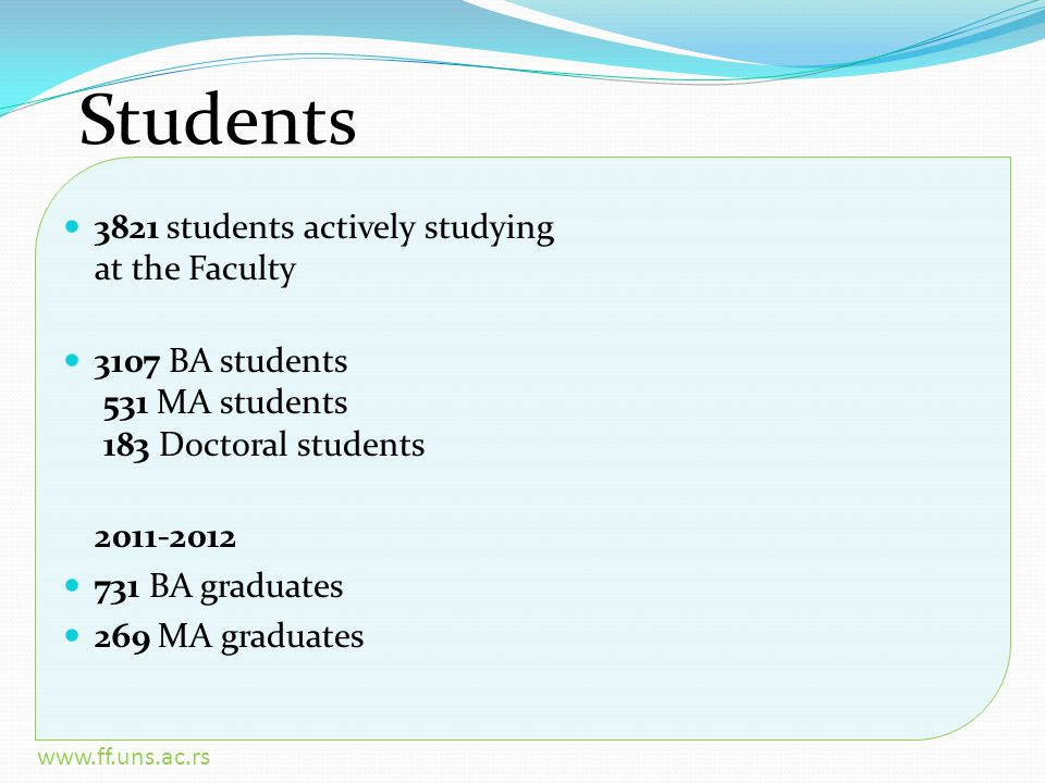 www.ff.uns.ac.rs Students 3821 students actively studying at the Faculty 3107 BA students 531 MA students 183 Doctoral students 2011-2012 731 BA graduates 269 MA graduates