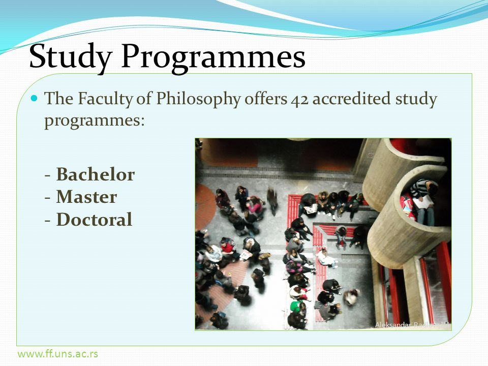 www.ff.uns.ac.rs Study Programmes The Faculty of Philosophy offers 42 accredited study programmes: - Bachelor - Master - Doctoral Aleksandar Radlovački