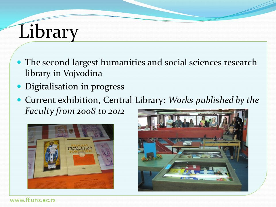 www.ff.uns.ac.rs Library The second largest humanities and social sciences research library in Vojvodina Digitalisation in progress Current exhibition, Central Library: Works published by the Faculty from 2008 to 2012