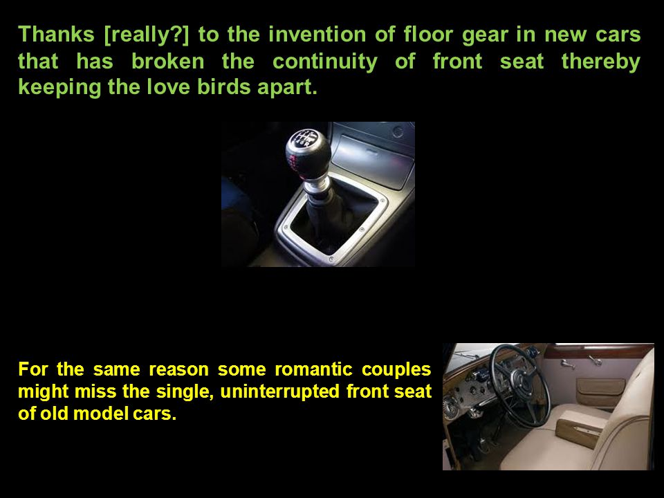 Thanks [really ] to the invention of floor gear in new cars that has broken the continuity of front seat thereby keeping the love birds apart.