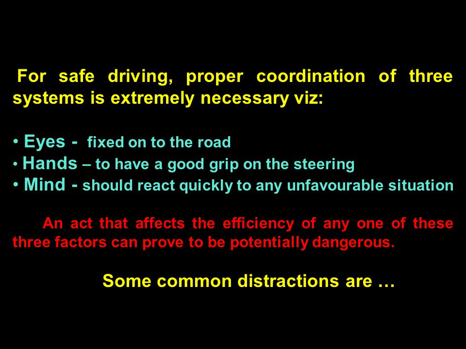 For safe driving, proper coordination of three systems is extremely necessary viz: Eyes - fixed on to the road Hands – to have a good grip on the steering Mind - should react quickly to any unfavourable situation An act that affects the efficiency of any one of these three factors can prove to be potentially dangerous.