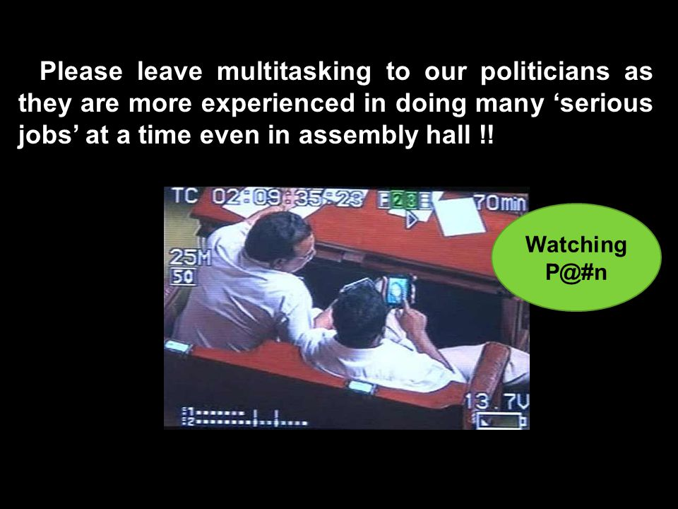 Please leave multitasking to our politicians as they are more experienced in doing many 'serious jobs' at a time even in assembly hall !.