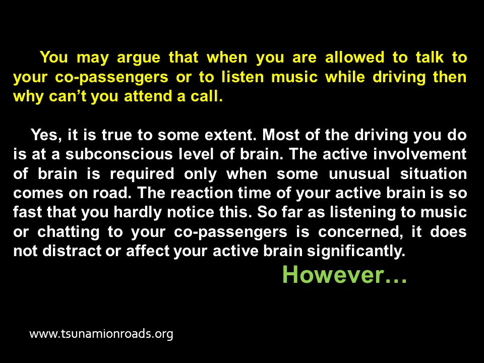 You may argue that when you are allowed to talk to your co-passengers or to listen music while driving then why can't you attend a call.